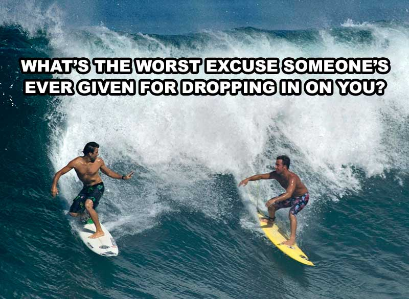 What's The Worst Excuse You've Ever Heard For Dropping In On Another Surfer